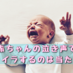 赤ちゃんの泣き声でイライラするのは当たり前