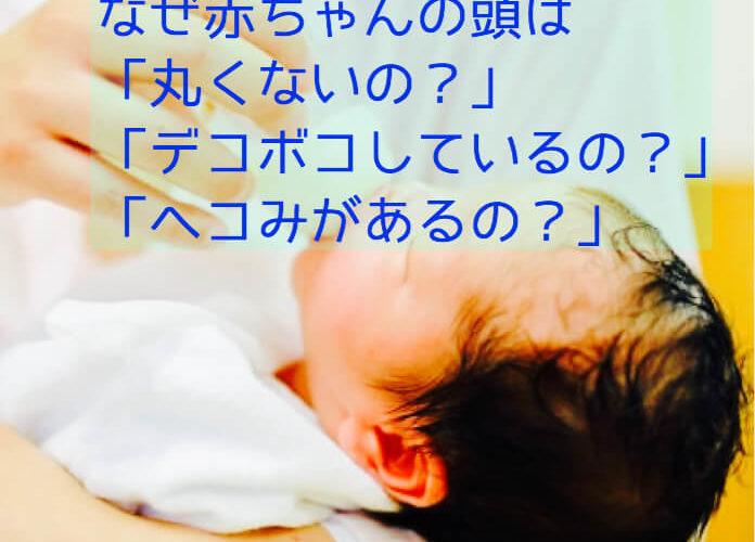 なぜ赤ちゃんの頭は「丸くないの?」「デコボコしているの?」「へこみがあるの?」